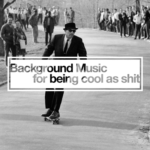 BACKGROUND MUSIC FOR BEING COOL AS SHIT